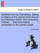Worfield and Its Townships. Being a History of the Parish from Saxon and Norman Times. and Including Notices ... and Documents Contained in the Parish Chest.