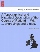 A Topographical and Historical Description of the County of Rutland ... with ... Engravings and a Map.