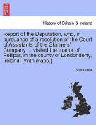 Report of the Deputation, Who, in Pursuance of a Resolution of the Court of Assistants of the Skinners' Company ... Visited the Manor of Pellipar, in the County of Londonderry, Ireland. [With Maps.]
