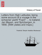 Letters from High Latitudes; Being Some Account of a Voyage in the Schooner Yacht Foam ... to Iceland, Jan Mayen, and Spitzbergen, in 1856. [With Plates and Maps.]