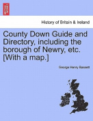 County Down Guide and Directory, Including the Borough of Newry, Etc. [With a Map.]