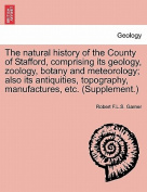The Natural History of the County of Stafford, Comprising Its Geology, Zoology, Botany and Meteorology; Also Its Antiquities, Topography, Manufactures, Etc.