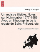 Un Registre Illisible. Notes Sur Noirmoutier 1577-1589. Avec Un Lithographie de La Crypte de Saint-Philbert, Etc
