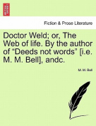 "Doctor Weld; Or, the Web of Life. by the Author of ""Deeds Not Words"" [I.E. M. M. Bell], Andc."