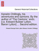 Kenelm Chillingly, His Adventures and Opinions. by the Author of 'The Caxtons, ' Andc. [I.E. Edward Bulwer Lytton, Baron Lytton] ... Second Edition.