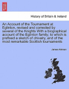 An Account of the Tournament at Eglinton, Revised and Corrected by Several of the Knights with a Biographical Account of the Eglinton Family; To Which Is Prefixed a Sketch of Chivalry, and of the Most Remarkable Scottish Tournaments
