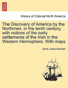 The Discovery of America by the Northmen, in the Tenth Century, with Notices of the Early Settlements of the Irish in the Western Hemisphere. with Maps