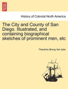 The City and County of San Diego. Illustrated, and Containing Biographical Sketches of Prominent Men, Etc