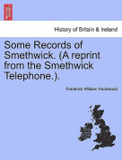 Some Records of Smethwick. (a Reprint from the Smethwick Telephone.).