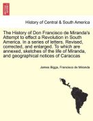 The History of Don Francisco de Miranda's Attempt to Effect a Revolution in South America. in a Series of Letters. Revised, Corrected, and Enlarged. to Which Are Annexed, Sketches of the Life of Miranda, and Geographical Notices of Caraccas