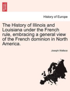 The History of Illinois and Louisiana Under the French Rule, Embracing a General View of the French Dominion in North America.