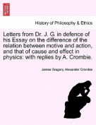 Letters from Dr. J. G. in Defence of His Essay on the Difference of the Relation Between Motive and Action, and That of Cause and Effect in Physics