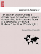 Ten Years in Sweden, Being a Description of the Landscape, Climate, Domestic Life, Field Sports and Fauna of Scandinavia. by an Old Bushman [I.E. H. W. Wheelwright.]