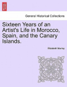 Sixteen Years of an Artist's Life in Morocco, Spain, and the Canary Islands. Vol. I.