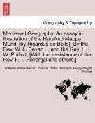 Mediaeval Geography. an Essay in Illustration of the Hereford Mappa Mundi [By Ricardus de Bello]. by the REV. W. L. Bevan ... and the REV. H. W. Phillott. [With the Assistance of the REV. F. T. Havergal and Others.]