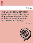 The Geological Examinator, Containing Progressive Series of Questions Adapted to the Introductory and Advanced Text-Books of Geology. Third Edition