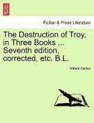 The Destruction of Troy, in Three Books ... Seventh Edition, Corrected, Etc. B.L.