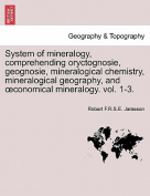 System of Mineralogy, Comprehending Oryctognosie, Geognosie, Mineralogical Chemistry, Mineralogical Geography, and Conomical Mineralogy. Vol. 1-3.
