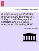 A Series of Original Portraits and Caricature Etchings by ... J. Kay; ... with Biographical Sketches and Illustrative Anecdotes. [Edited by H. P.] Vol. I, New Edition
