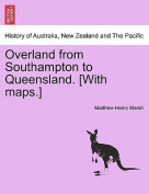 Overland from Southampton to Queensland. [With Maps.]