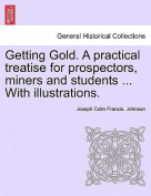 Getting Gold. a Practical Treatise for Prospectors, Miners and Students ... with Illustrations.