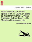 More Wonders; An Heroic Epistle to M. G. Lewis. [A Satire on His Literary Works] ... with a Praescript Extraordinary ... by Mauritius Moonshine, Etc.