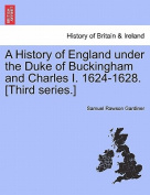 A History of England Under the Duke of Buckingham and Charles I. 1624-1628. [Third Series.] Vol. I.