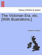 The Victorian Era, Etc. [With Illustrations.]