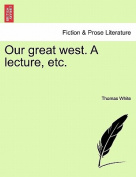 Our Great West. a Lecture, Etc.