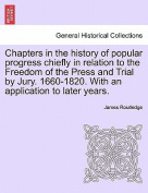 Chapters in the History of Popular Progress Chiefly in Relation to the Freedom of the Press and Trial by Jury. 1660-1820. with an Application to Later Years.