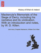 MacKenzie's Memorials of the Siege of Derry; Including His Narrative and Its Vindication. with an Introduction and Notes, by W. D. Killen.