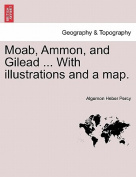Moab, Ammon, and Gilead ... with Illustrations and a Map.