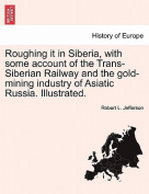 Roughing It in Siberia, with Some Account of the Trans-Siberian Railway and the Gold-Mining Industry of Asiatic Russia. Illustrated.