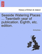 Seaside Watering Places ... Twentieth Year of Publication. Eighth, Etc. Edition.