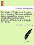 The Works of Shakspeare; From the Text of Johnson, Steevens, and Reed. with a Biographical Memoir, and a Variety of Interesting Matter, Illustrative of His Life and Writings. by W. Harvey.