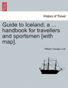 Guide to Iceland; A ... Handbook for Travellers and Sportsmen [With Map].