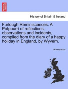 Furlough Reminiscences. a Potpourri of Reflections, Observations and Incidents, Compiled from the Diary of a Happy Holiday in England, by Wyvern.