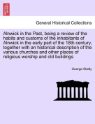 Alnwick in the Past, Being a Review of the Habits and Customs of the Inhabitants of Alnwick in the Early Part of the 18th Century, Together with an Historical Description of the Various Churches and Other Places of Religious Worship and Old Buildings