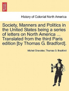 Society, Manners and Politics in the United States Being a Series of Letters on North America ... Translated from the Third Paris Edition [By Thomas G. Bradford].