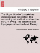 The Upper Ward of Lanarkshire Described and Delincated. the Archaeological and Historical Section by G. V. Irving. the Statistical and Topographical Section by A. Murray.