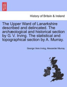 The Upper Ward of Lanarkshire Described and Delincated. the Archaeological and Historical Section by G. V. Irving. the Statistical and Topographical Section by A. Murray. Volume Second