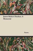 James Robert Dunbar; A Memorial