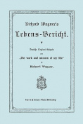 Richard Wagner's Lebens-Bericht. Deutsche Original-Ausgabe Von the Work and Mission of My Life by Richard Wagner. Facsimile of 1884 Edition, in German [GER]