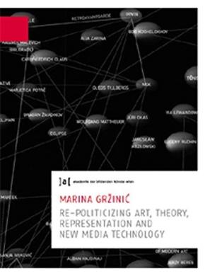 Marina Grzinic: Re-politicizing Art, Theory, Presentation and New Media Technology: 6: Publications of the University of Fine Arts Vienna