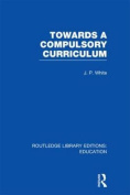 Towards A Compulsory Curriculum (Routledge Library Editions