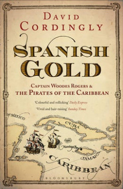 Spanish Gold: Captain Woodes Rogers and the True Story of the Pirates of the Caribbean