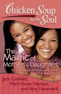 Chicken Soup for the Soul: The Magic of Mothers & Daughters  : 101 Inspirational and Entertaining Stories about That Special Bond (Chicken Soup for the Soul)