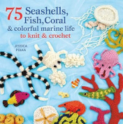 75 Seashells, Fish, Coral & Colorful Marine Life to Knit & Crochet