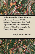 Reflections of a Moose Hunter; A Personal Resume of the Serious, Picturesque, and Droll Aspects of Life in the Moose Country, with Photographs by the