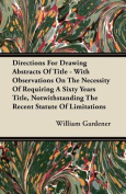 Directions for Drawing Abstracts of Title - With Observations on the Necessity of Requiring a Sixty Years Title, Notwithstanding the Recent Statute of
